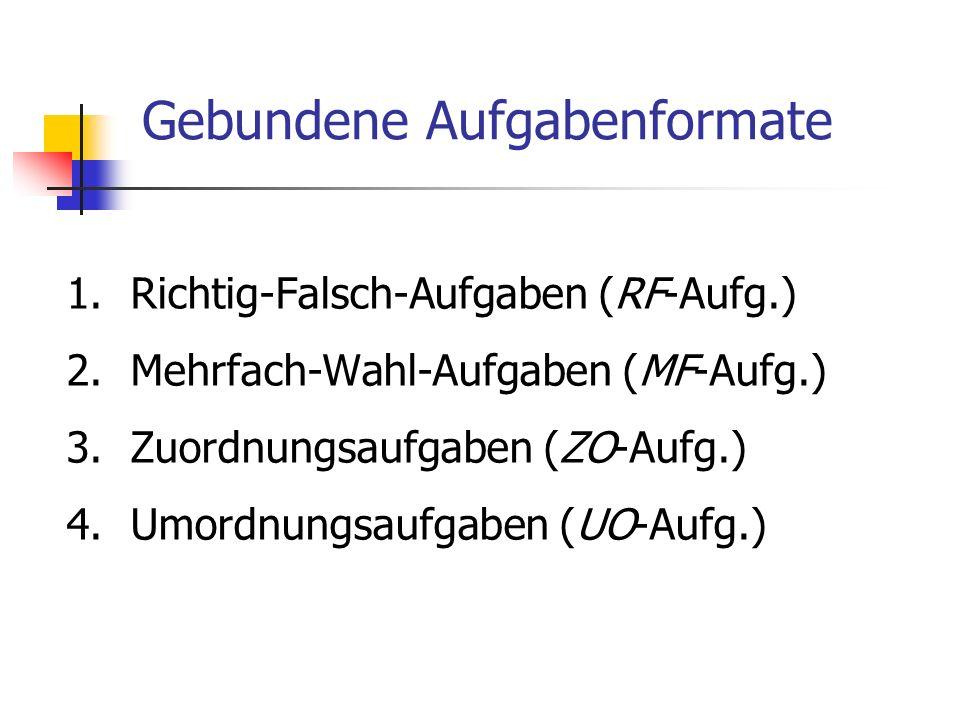 Gebundene Aufgabenformate 1.Richtig-Falsch-Aufgaben (RF-Aufg.) 2.Mehrfach-Wahl-Aufgaben (MF-Aufg.) 3.Zuordnungsaufgaben (ZO-Aufg.) 4.Umordnungsaufgabe