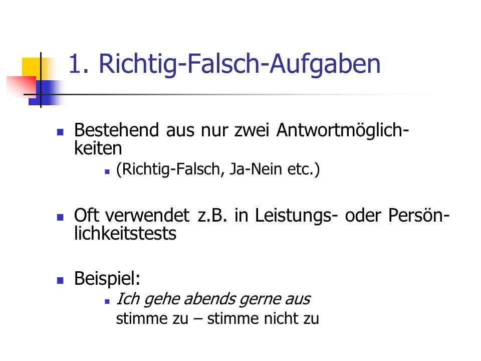 1. Richtig-Falsch-Aufgaben Bestehend aus nur zwei Antwortmöglich- keiten (Richtig-Falsch, Ja-Nein etc.) Oft verwendet z.B. in Leistungs- oder Persön-