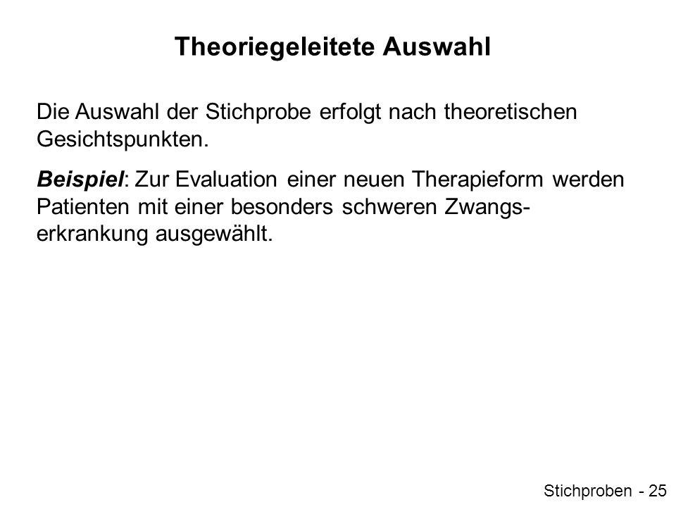 Theoriegeleitete Auswahl Die Auswahl der Stichprobe erfolgt nach theoretischen Gesichtspunkten. Beispiel: Zur Evaluation einer neuen Therapieform werd