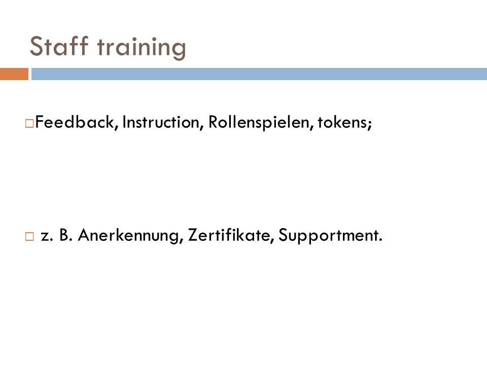 Staff training Feedback, Instruction, Rollenspielen, tokens; z. B. Anerkennung, Zertifikate, Supportment.