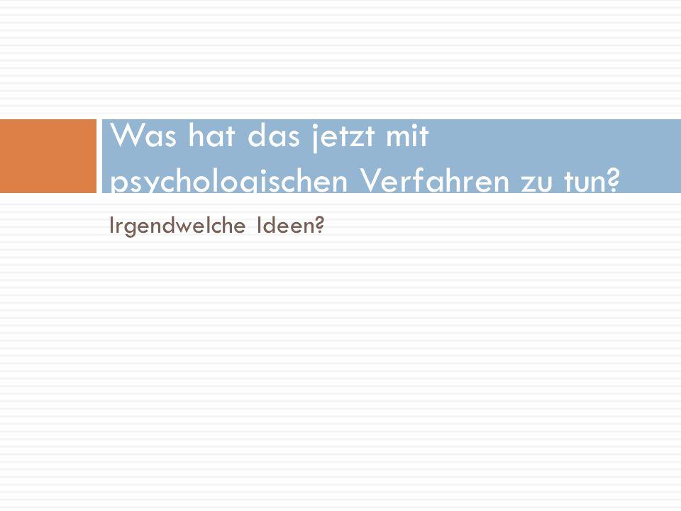 Irgendwelche Ideen? Was hat das jetzt mit psychologischen Verfahren zu tun?