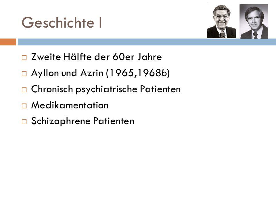 Geschichte I Zweite Hälfte der 60er Jahre Ayllon und Azrin (1965,1968b) Chronisch psychiatrische Patienten Medikamentation Schizophrene Patienten