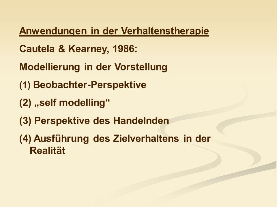 Anwendungen in der Verhaltenstherapie Cautela & Kearney, 1986: Modellierung in der Vorstellung (1) Beobachter-Perspektive (2) self modelling (3) Persp