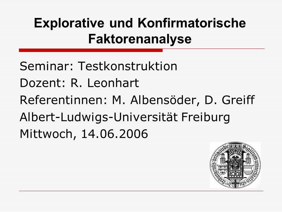 Explorative und Konfirmatorische Faktorenanalyse Seminar: Testkonstruktion Dozent: R. Leonhart Referentinnen: M. Albensöder, D. Greiff Albert-Ludwigs-