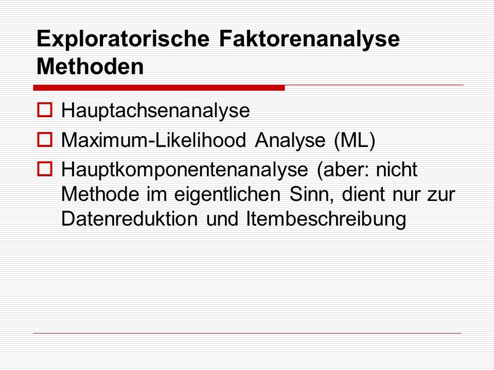 Exploratorische Faktorenanalyse Methoden Hauptachsenanalyse Maximum-Likelihood Analyse (ML) Hauptkomponentenanalyse (aber: nicht Methode im eigentlich