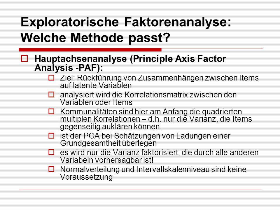 Exploratorische Faktorenanalyse: Welche Methode passt? Hauptachsenanalyse (Principle Axis Factor Analysis -PAF): Ziel: Rückführung von Zusammenhängen