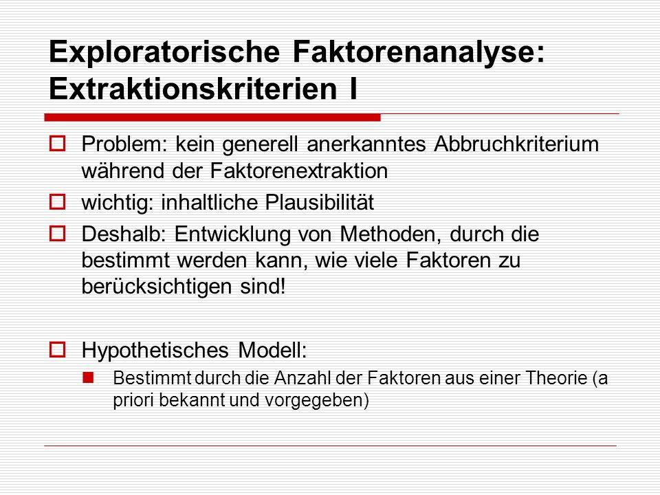 Exploratorische Faktorenanalyse: Extraktionskriterien I Problem: kein generell anerkanntes Abbruchkriterium während der Faktorenextraktion wichtig: in