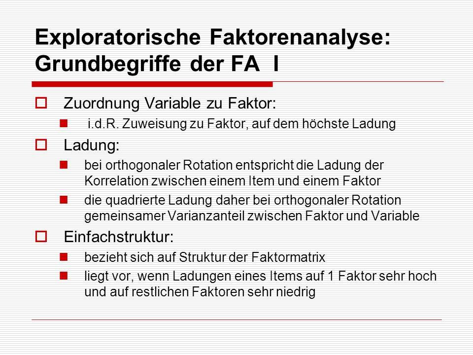 Exploratorische Faktorenanalyse: Grundbegriffe der FA II Kommunalität: die durch alle extrahierten Faktoren aufgeklärte Varianz eines Items (bei orthogonaler Rotation) ändert sich nicht durch Rotation- entspricht unrotierter Lösung, lediglich Varianzanteile auf den Faktoren ändern sich durch Rotation Je höher, desto besser durch Faktoren repräsentiert Mindestschätzung der Reliabilität Faktorwert: Wert einer Person auf einem Faktor.