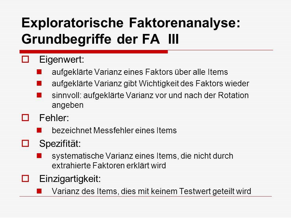 Exploratorische Faktorenanalyse: Grundbegriffe der FA III Eigenwert: aufgeklärte Varianz eines Faktors über alle Items aufgeklärte Varianz gibt Wichti