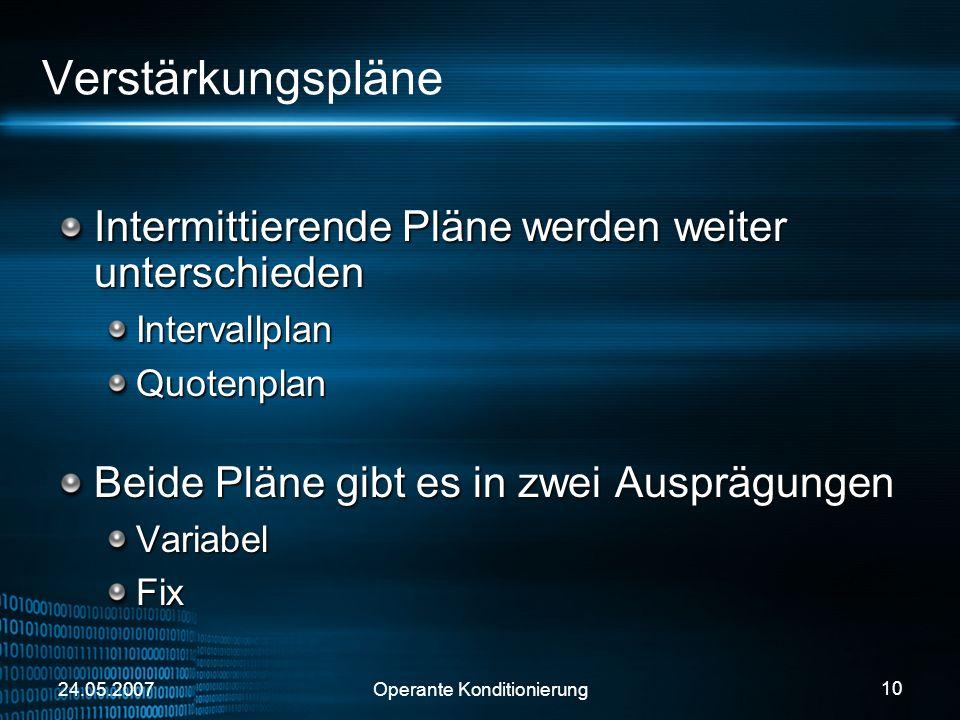 24.05.2007Operante Konditionierung 10 Verstärkungspläne Intermittierende Pläne werden weiter unterschieden IntervallplanQuotenplan Beide Pläne gibt es