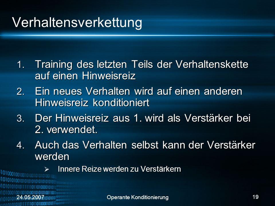 24.05.2007Operante Konditionierung 19 Verhaltensverkettung Training des letzten Teils der Verhaltenskette auf einen Hinweisreiz Training des letzten T