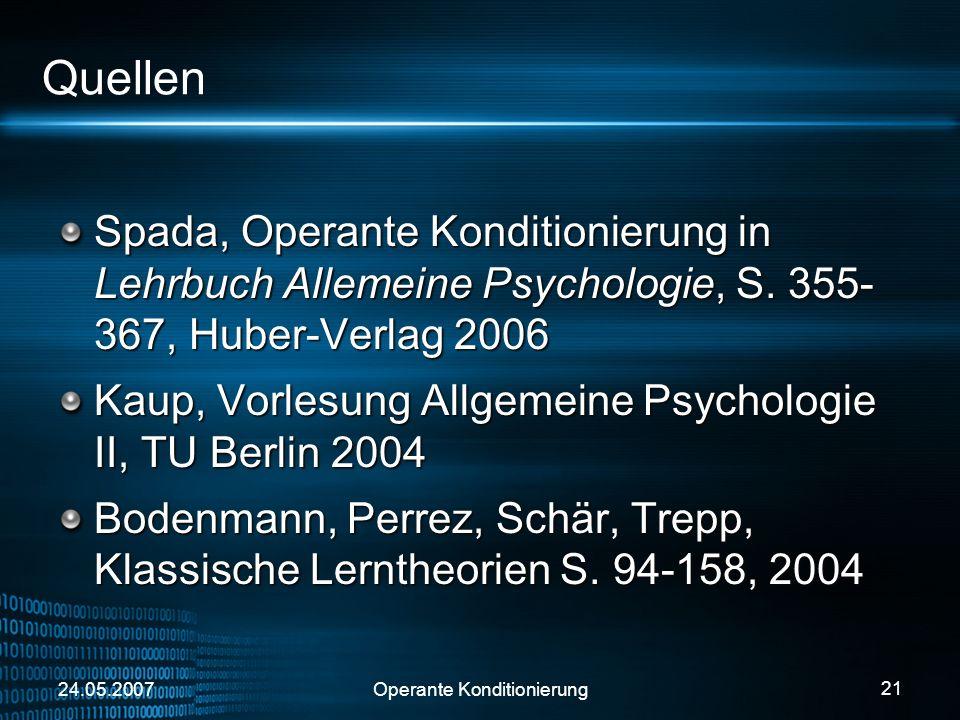 24.05.2007Operante Konditionierung 21 Quellen Spada, Operante Konditionierung in Lehrbuch Allemeine Psychologie, S. 355- 367, Huber-Verlag 2006 Kaup,