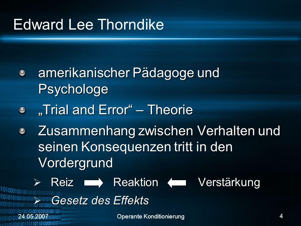 24.05.2007Operante Konditionierung 4 Edward Lee Thorndike amerikanischer Pädagoge und Psychologe Trial and Error – Theorie Zusammenhang zwischen Verha