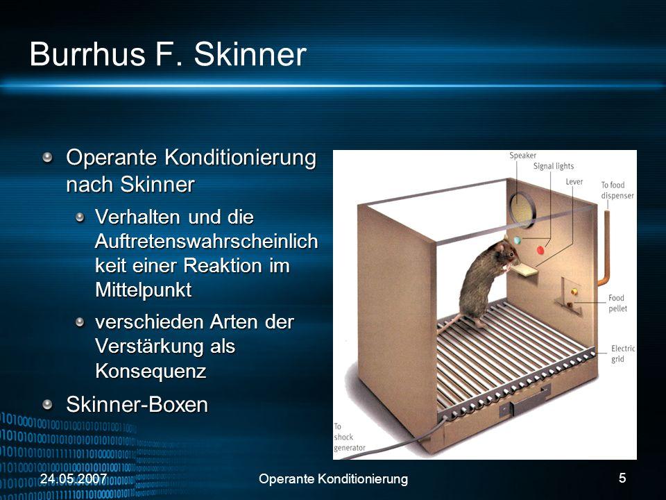 24.05.2007Operante Konditionierung 5 Burrhus F. Skinner Operante Konditionierung nach Skinner Verhalten und die Auftretenswahrscheinlich keit einer Re