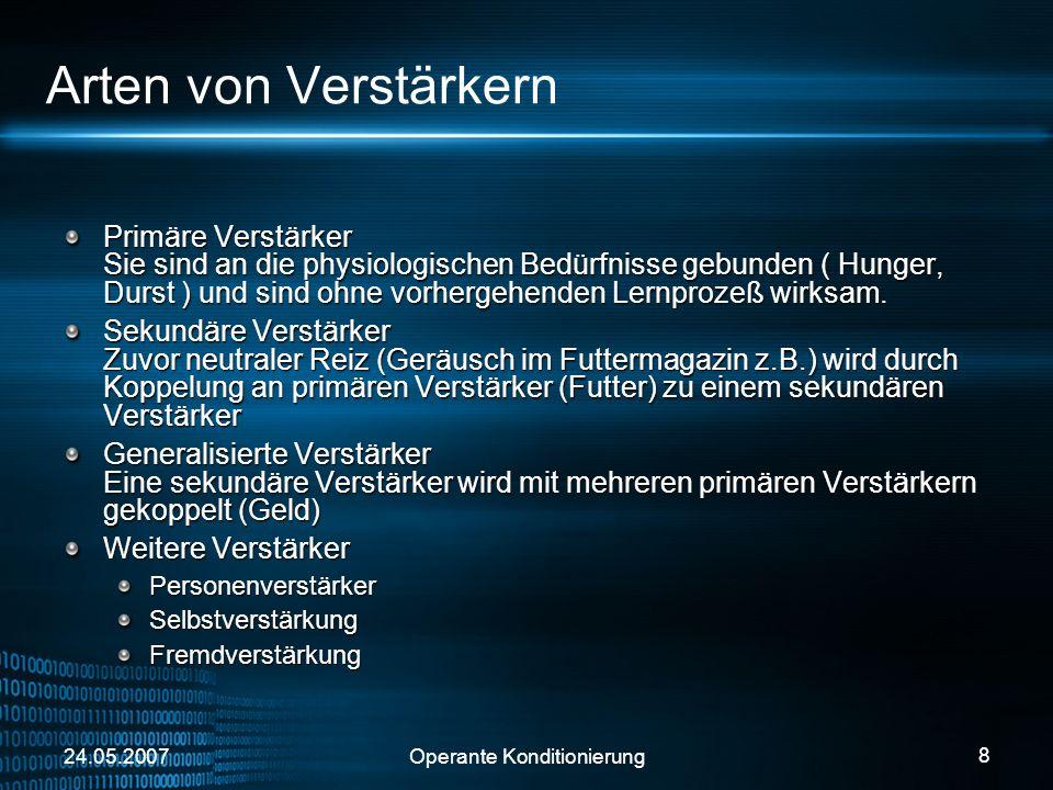 24.05.2007Operante Konditionierung 9 Verstärkungspläne Abhängig von Art und Zusammenwirken von Verstärkern Kontinuierliche Verstärkung Intermittierende Verstärkung