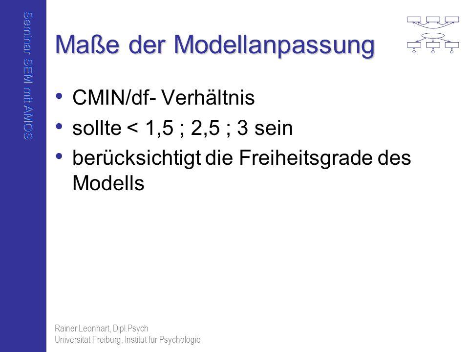 Seminar SEM mit AMOS Rainer Leonhart, Dipl.Psych Universität Freiburg, Institut für Psychologie Maße der Modellanpassung CMIN/df- Verhältnis sollte <