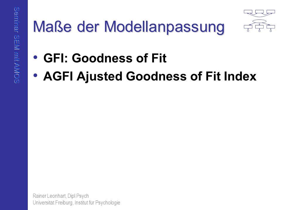 Seminar SEM mit AMOS Rainer Leonhart, Dipl.Psych Universität Freiburg, Institut für Psychologie Maße der Modellanpassung GFI: Goodness of Fit AGFI Aju