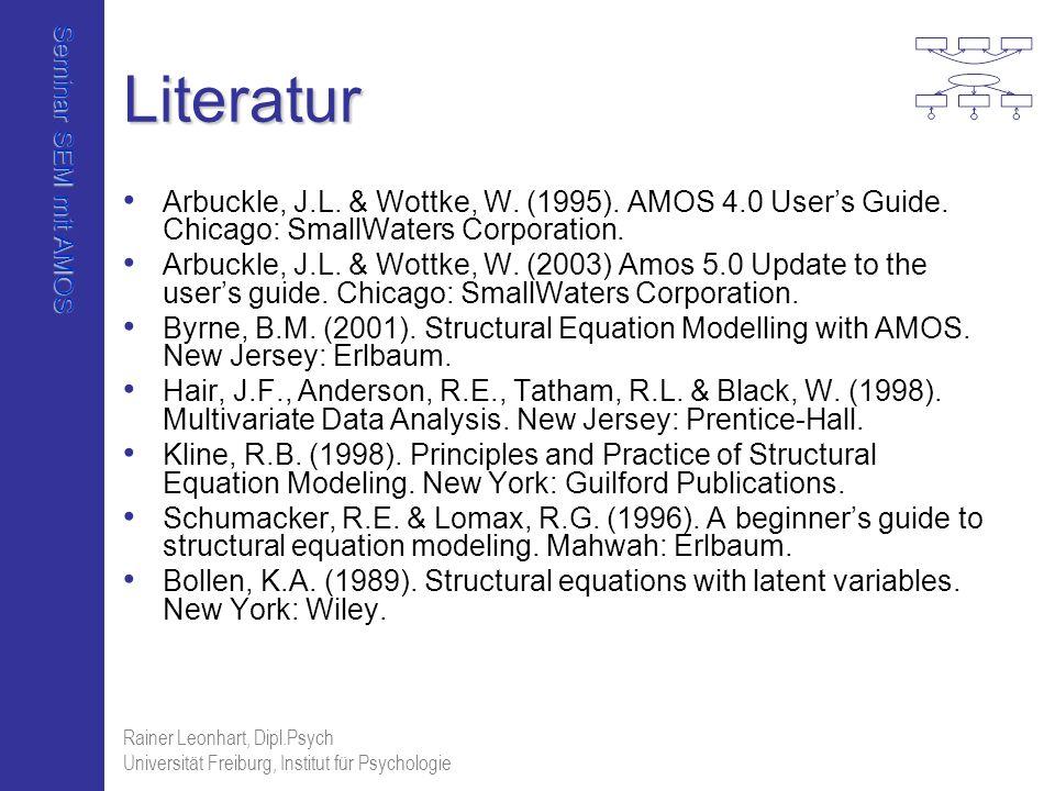 Seminar SEM mit AMOS Rainer Leonhart, Dipl.Psych Universität Freiburg, Institut für Psychologie Literatur Arbuckle, J.L. & Wottke, W. (1995). AMOS 4.0