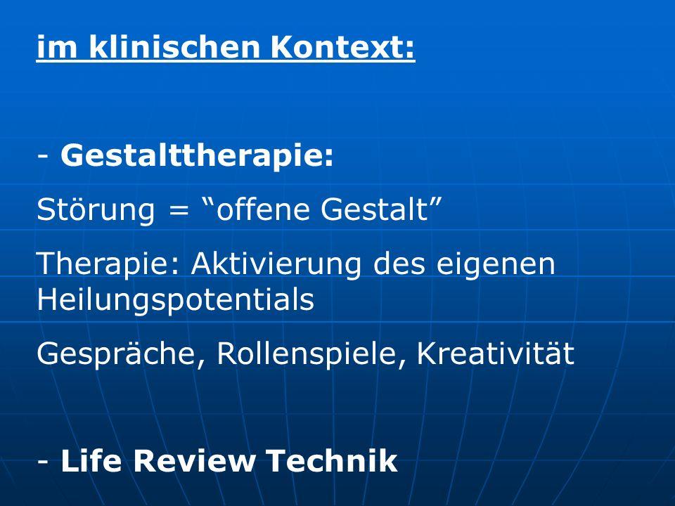 im klinischen Kontext: - Gestalttherapie: Störung = offene Gestalt Therapie: Aktivierung des eigenen Heilungspotentials Gespräche, Rollenspiele, Kreat