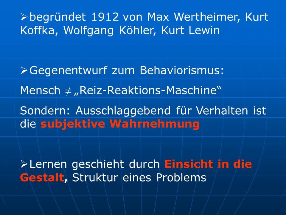 begründet 1912 von Max Wertheimer, Kurt Koffka, Wolfgang Köhler, Kurt Lewin Gegenentwurf zum Behaviorismus: Mensch Reiz-Reaktions-Maschine Sondern: Au