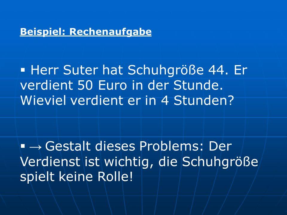 Beispiel: Rechenaufgabe Herr Suter hat Schuhgröße 44. Er verdient 50 Euro in der Stunde. Wieviel verdient er in 4 Stunden? Gestalt dieses Problems: De