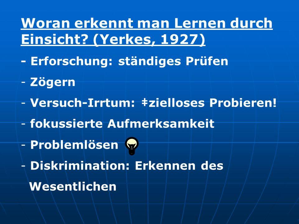 Woran erkennt man Lernen durch Einsicht? (Yerkes, 1927) - Erforschung: ständiges Prüfen - Zögern - Versuch-Irrtum: zielloses Probieren! - fokussierte