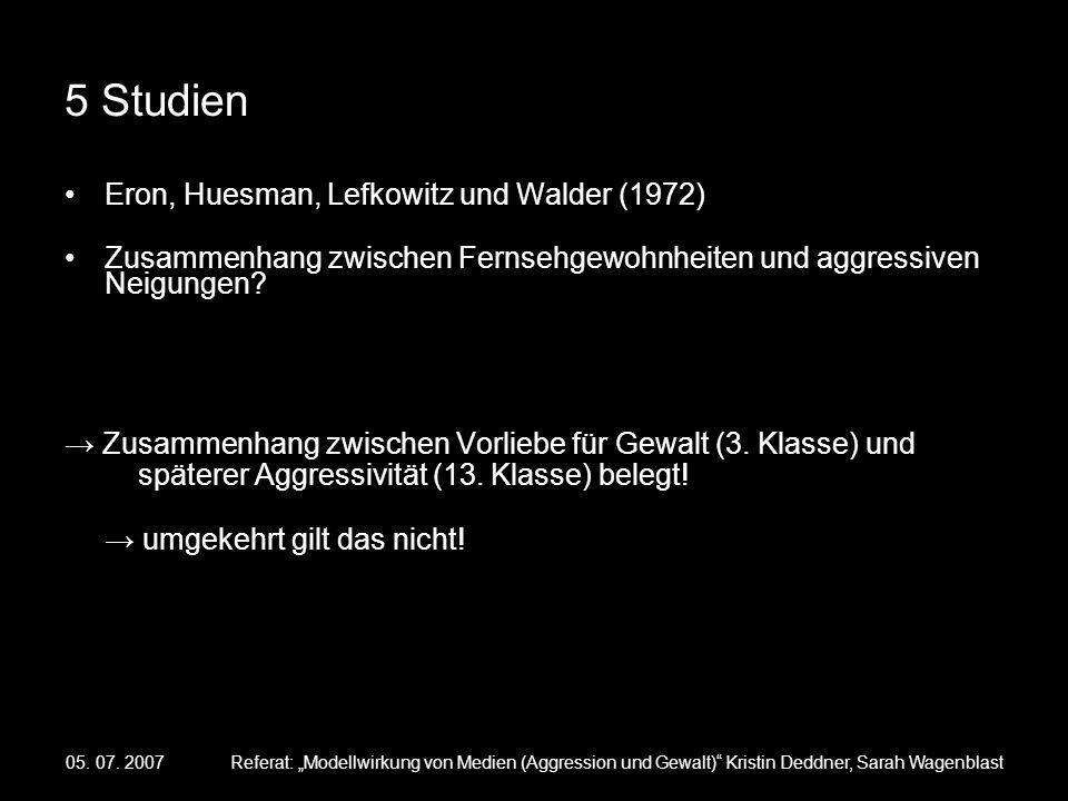 05. 07. 2007Referat: Modellwirkung von Medien (Aggression und Gewalt) Kristin Deddner, Sarah Wagenblast 5 Studien Eron, Huesman, Lefkowitz und Walder