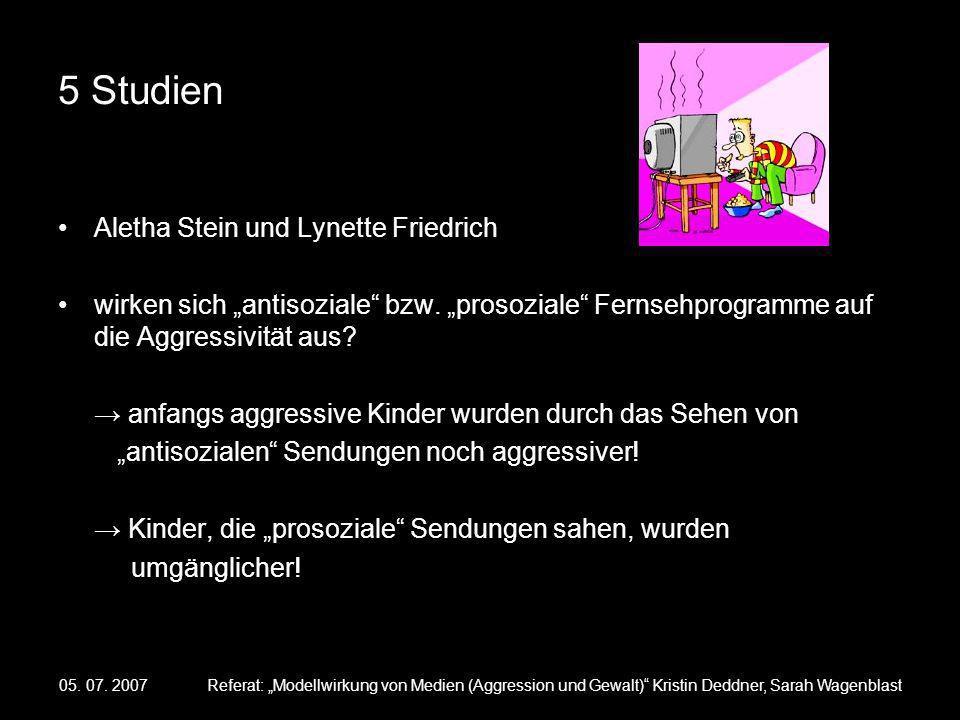 05. 07. 2007Referat: Modellwirkung von Medien (Aggression und Gewalt) Kristin Deddner, Sarah Wagenblast 5 Studien Aletha Stein und Lynette Friedrich w