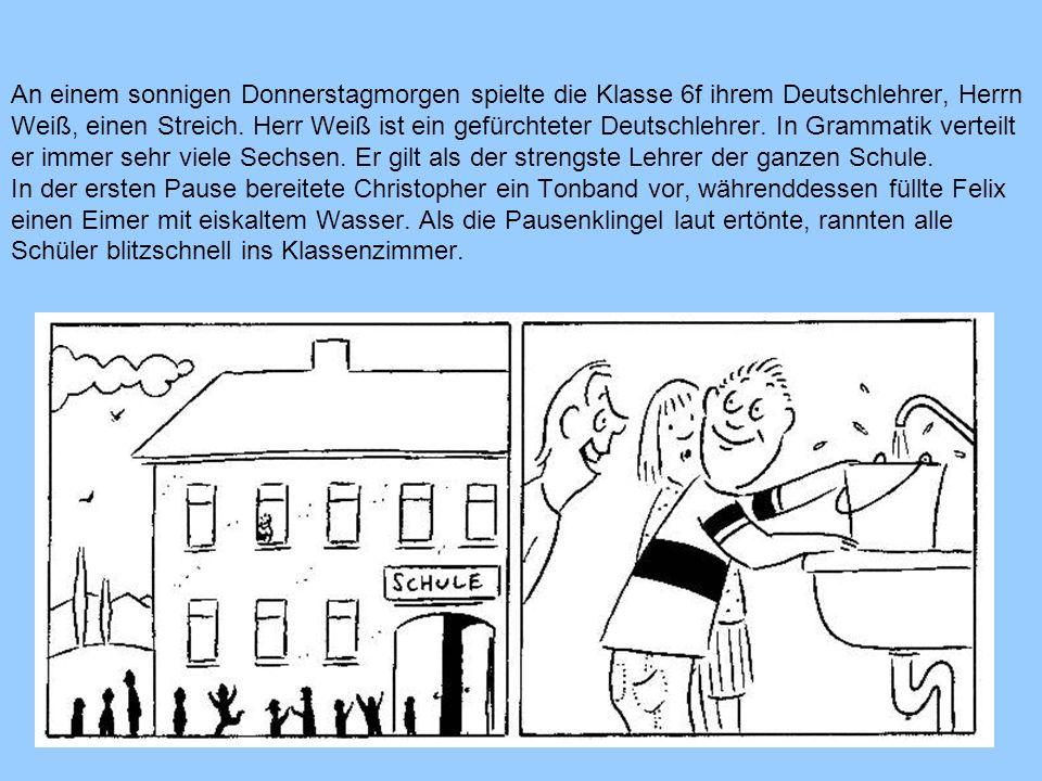 An einem sonnigen Donnerstagmorgen spielte die Klasse 6f ihrem Deutschlehrer, Herrn Weiß, einen Streich. Herr Weiß ist ein gefürchteter Deutschlehrer.