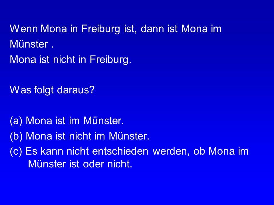 Aufgabe 2 Wenn Mona in Freiburg ist, dann ist Mona im Münster. Mona ist in Freiburg. Was folgt daraus? (a) Mona ist im Münster. (b) Mona ist nicht im