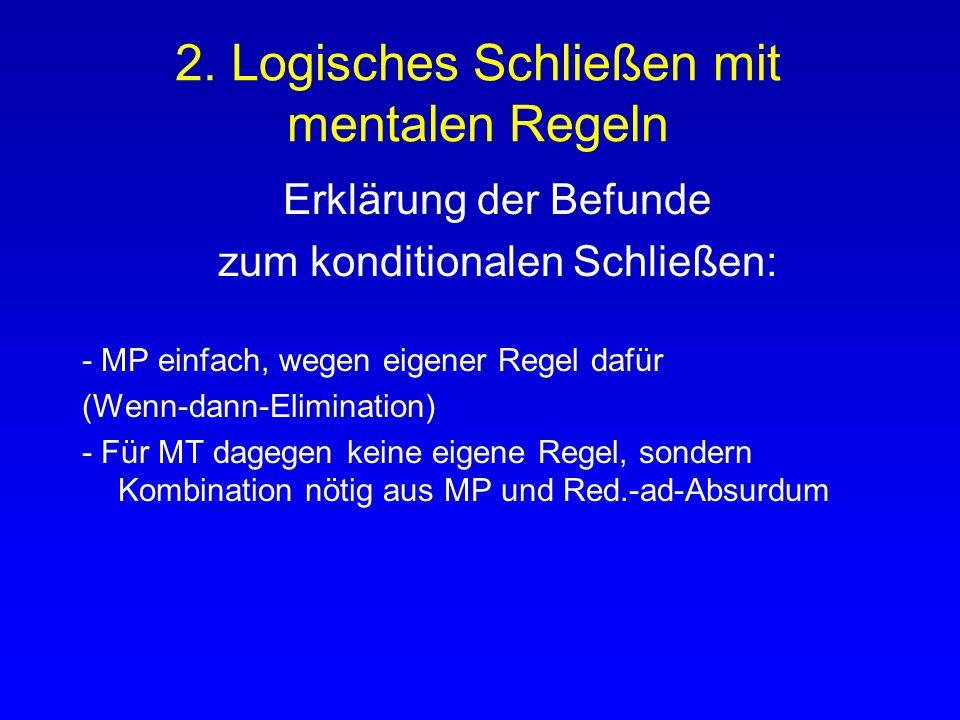 2. Logisches Schließen mit mentalen Regeln Erklärung der Befunde zum konditionalen Schließen: - MP einfach, wegen eigener Regel dafür (Wenn-dann-Elimi