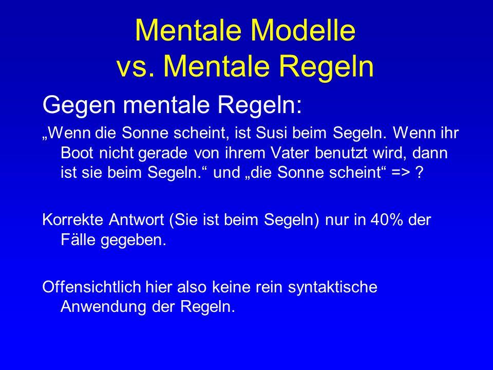 Mentale Modelle vs. Mentale Regeln Gegen mentale Regeln: Mentale Regeln rein syntaktisch, menschliches Denken dagegen ein semantischer, inhaltsabhängi