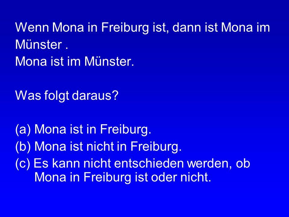 Wenn Mona in Freiburg ist, dann ist Mona im Münster. Mona ist nicht in Freiburg. Was folgt daraus? (a) Mona ist im Münster. (b) Mona ist nicht im Müns