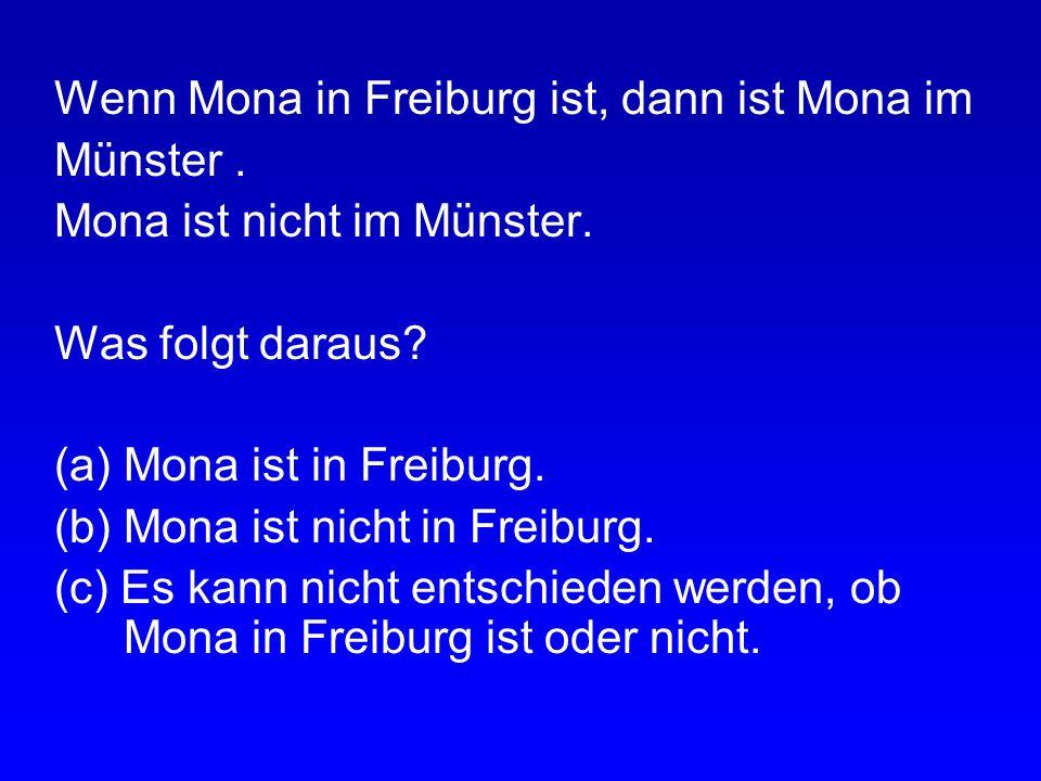 Wenn Mona in Freiburg ist, dann ist Mona im Münster. Mona ist im Münster. Was folgt daraus? (a) Mona ist in Freiburg. (b) Mona ist nicht in Freiburg.