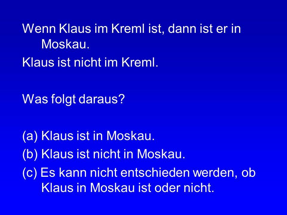 Wenn Klaus im Kreml ist, dann ist er in Moskau. Klaus ist im Kreml. Was folgt daraus? (a) Klaus ist in Moskau. (b) Klaus ist nicht in Moskau. (c) Es k