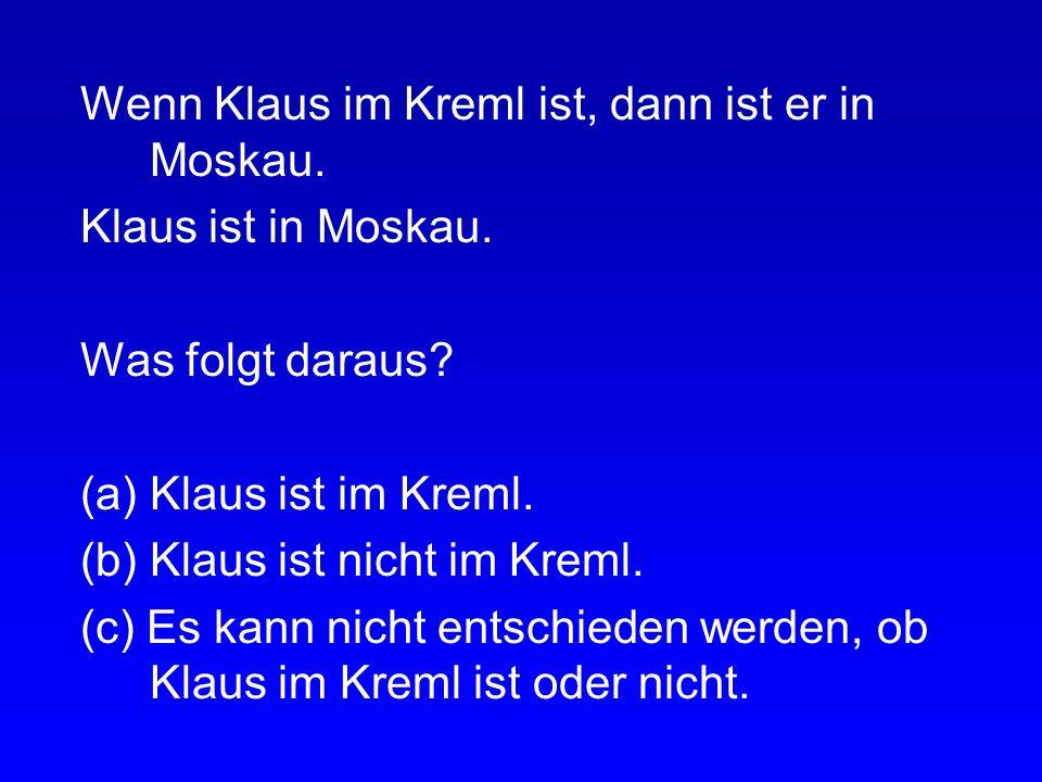 Wenn Klaus im Kreml ist, dann ist er in Moskau. Klaus ist nicht im Kreml. Was folgt daraus? (a) Klaus ist in Moskau. (b) Klaus ist nicht in Moskau. (c