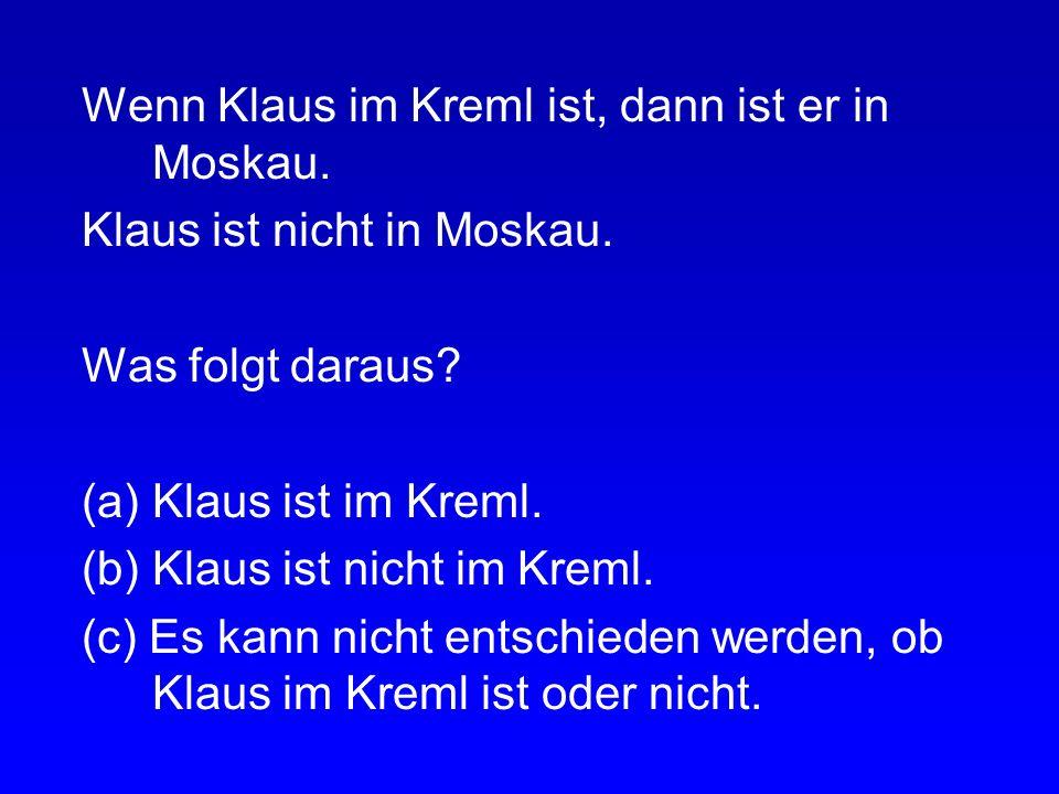 Wenn Klaus im Kreml ist, dann ist er in Moskau. Klaus ist in Moskau. Was folgt daraus? (a) Klaus ist im Kreml. (b) Klaus ist nicht im Kreml. (c) Es ka