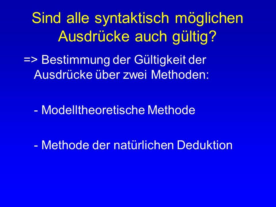 Sind alle syntaktisch möglichen Ausdrücke auch gültig? => Bestimmung der Gültigkeit der Ausdrücke über zwei Methoden: - Modelltheoretische Methode