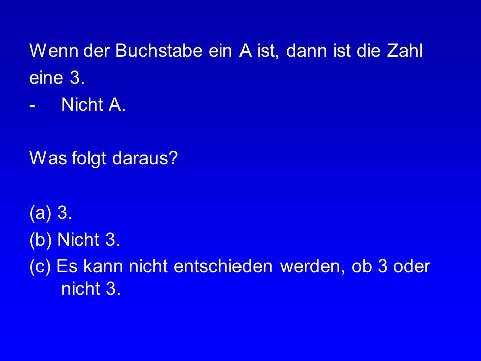 Aufgabe: Was folgt daraus? Wenn der Buchstabe ein A ist, dann ist die Zahl eine 3. -A. Was folgt daraus? (a) 3. (b) Nicht 3. (c) Es kann nicht entschi