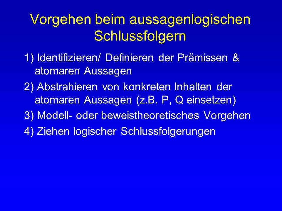 Vorgehen beim aussagenlogischen Schlussfolgern 1) Identifizieren/ Definieren der Prämissen & atomaren Aussagen 2) Abstrahieren von konkreten Inhalten