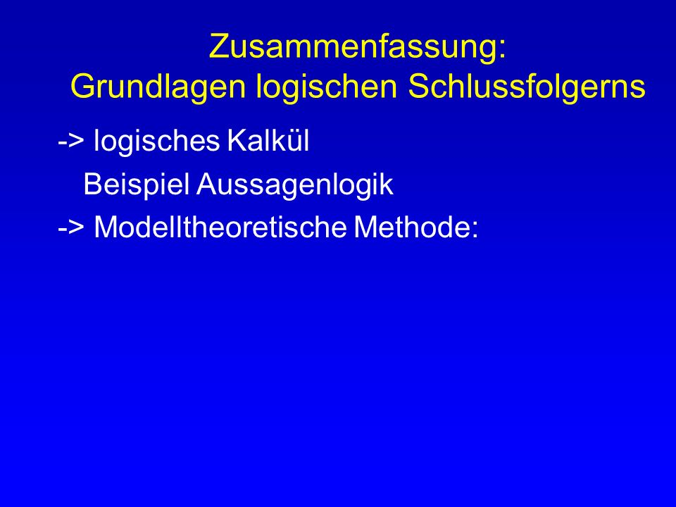 Zusammenfassung: Grundlagen logischen Schlussfolgerns -> logisches Kalkül Beispiel Aussagenlogik