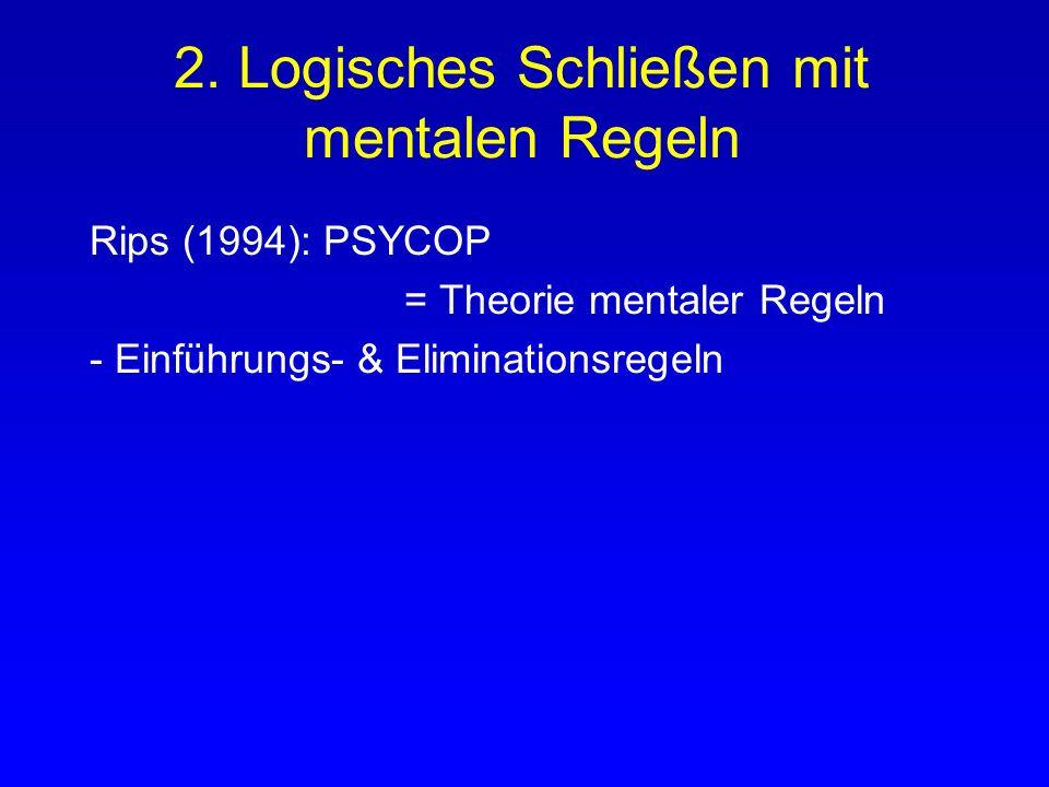 2. Logisches Schließen mit mentalen Regeln Rips (1994): PSYCOP = Theorie mentaler Regeln