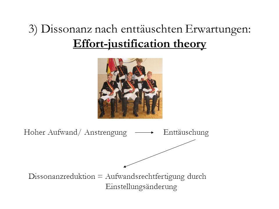 3) Dissonanz nach enttäuschten Erwartungen: Effort-justification theory Hoher Aufwand/ Anstrengung Dissonanzreduktion = Aufwandsrechtfertigung durch E