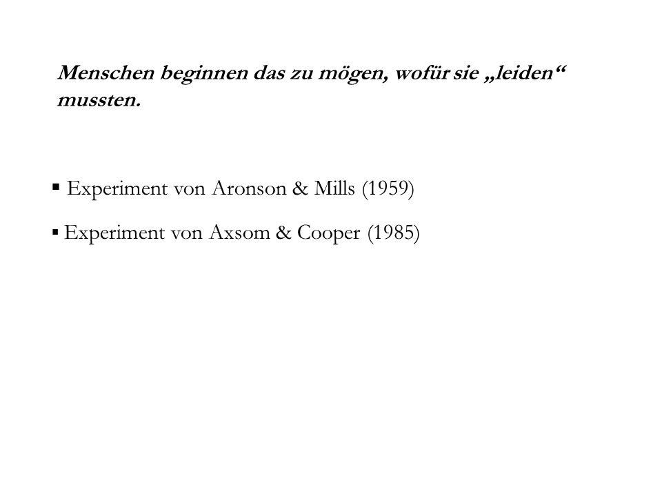 Menschen beginnen das zu mögen, wofür sie leiden mussten. Experiment von Aronson & Mills (1959) Experiment von Axsom & Cooper (1985)