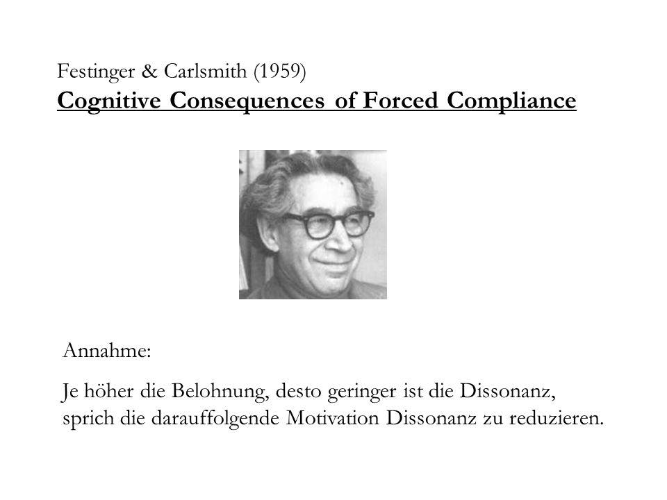 Festinger & Carlsmith (1959) Cognitive Consequences of Forced Compliance Annahme: Je höher die Belohnung, desto geringer ist die Dissonanz, sprich die