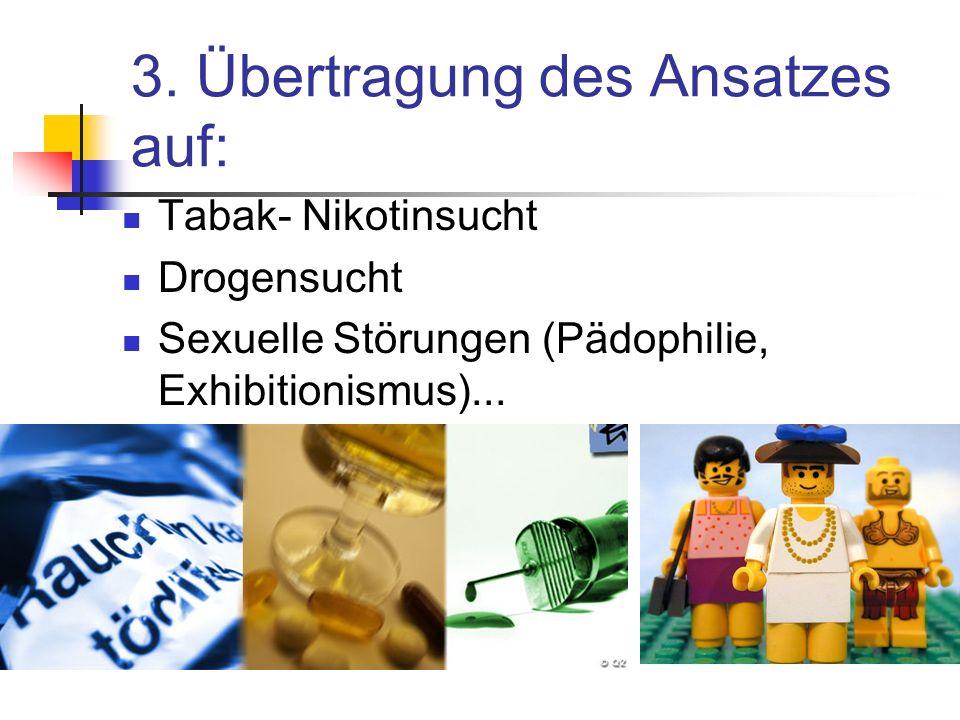 3. Übertragung des Ansatzes auf: Tabak- Nikotinsucht Drogensucht Sexuelle Störungen (Pädophilie, Exhibitionismus)...
