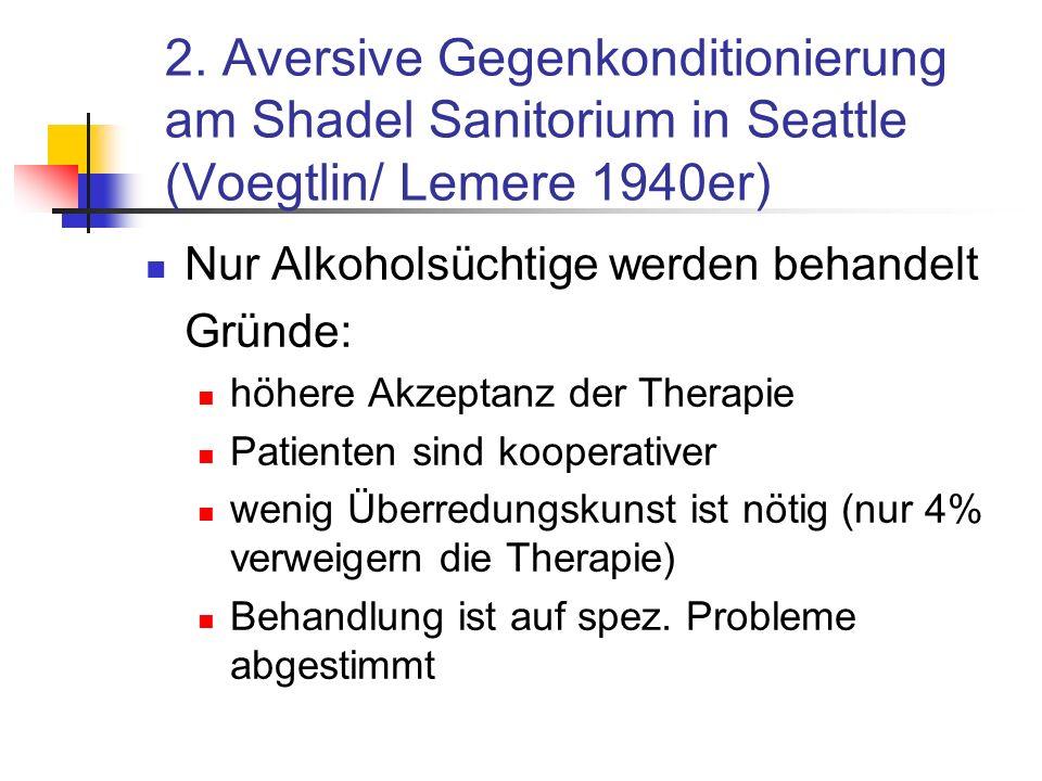 2. Aversive Gegenkonditionierung am Shadel Sanitorium in Seattle (Voegtlin/ Lemere 1940er) Nur Alkoholsüchtige werden behandelt Gründe: höhere Akzepta