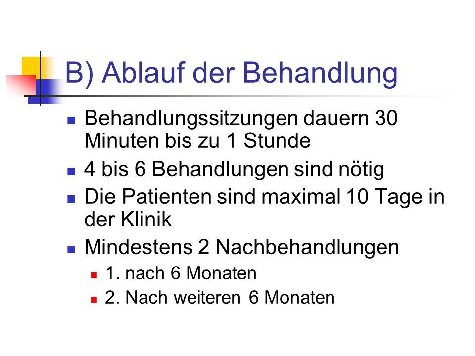 B) Ablauf der Behandlung Behandlungssitzungen dauern 30 Minuten bis zu 1 Stunde 4 bis 6 Behandlungen sind nötig Die Patienten sind maximal 10 Tage in