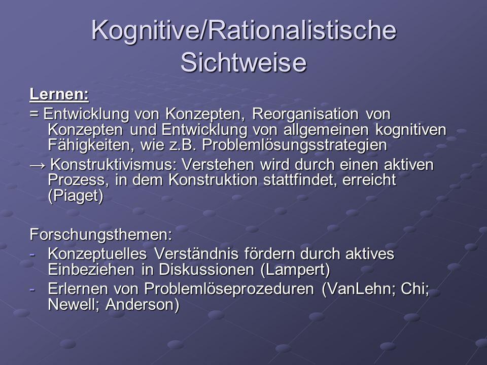 Kognitive/Rationalistische Sichtweise Lernen: = Entwicklung von Konzepten, Reorganisation von Konzepten und Entwicklung von allgemeinen kognitiven Fäh