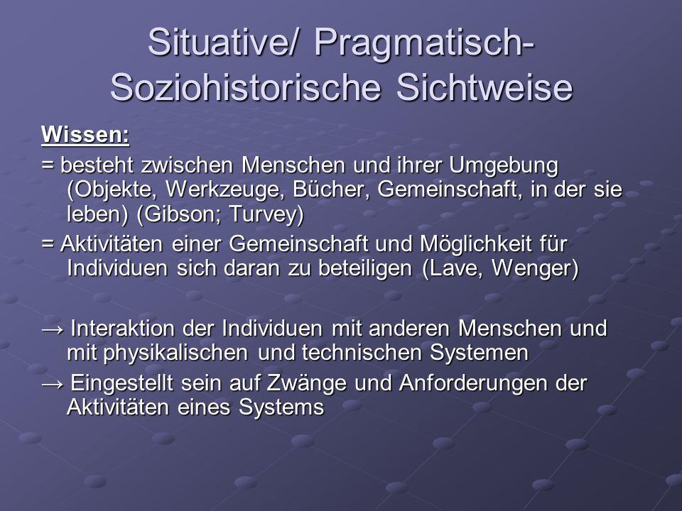 Situative/ Pragmatisch- Soziohistorische Sichtweise Wissen: = besteht zwischen Menschen und ihrer Umgebung (Objekte, Werkzeuge, Bücher, Gemeinschaft,